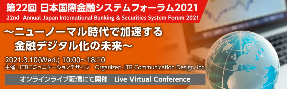 22nd Annual Japan International Banking & Securities System Forum 2021 〜The Future of Financial Digitization Accelerating in the New Normal Era〜